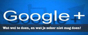 Google+ voor ondernemers - wat wel te doen en wat niet te doen